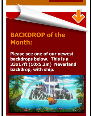 BACKDROP of the  Month:   Please see one of our newest  backdrops below.  This is a  33x17ft (10x5.2m)  Neverland backdrop, with ship.