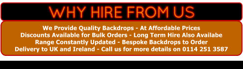We Provide Quality Backdrops - At Affordable Prices   Discounts Available for Bulk Orders - Long Term Hire Also Availabe Range Constantly Updated - Bespoke Backdrops to Order  Delivery to UK and Ireland - Call us for more details on 0114 251 3587